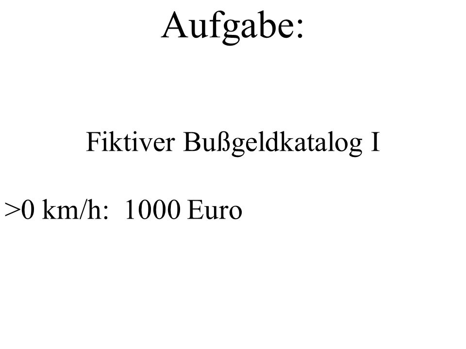 Aufgabe: Fiktiver Bußgeldkatalog I >0 km/h: 1000 Euro