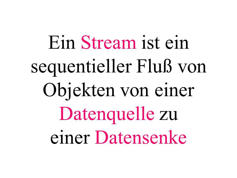 Ein Stream ist ein sequentieller Fluß von Objekten von einer Datenquelle zu einer Datensenke