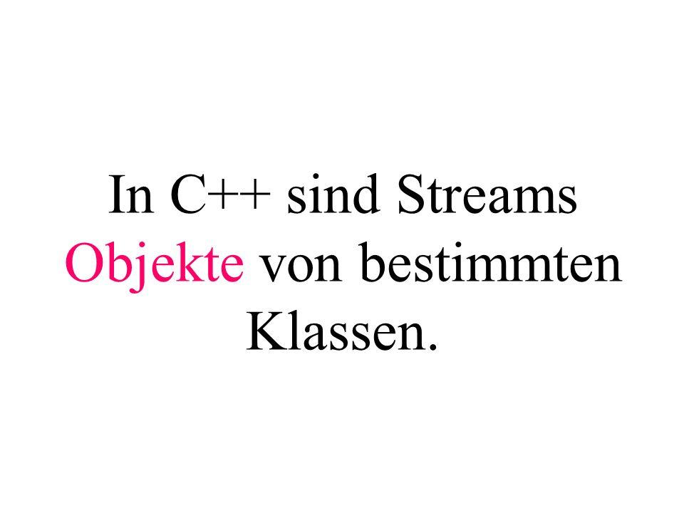 In C++ sind Streams Objekte von bestimmten Klassen.