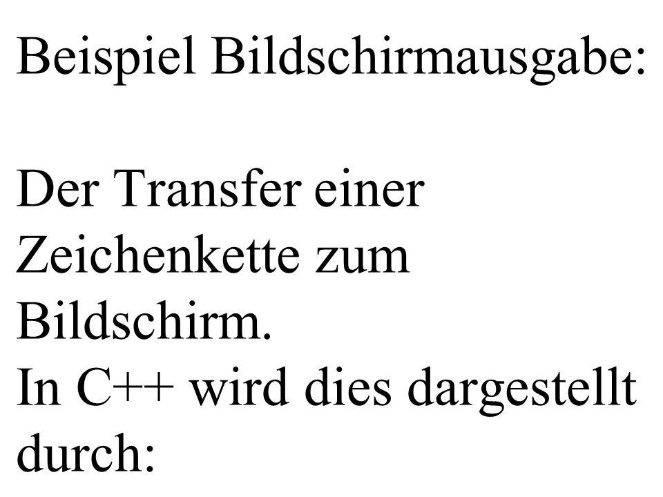 Beispiel Bildschirmausgabe: Der Transfer einer Zeichenkette zum Bildschirm. In C++ wird dies dargestellt durch: