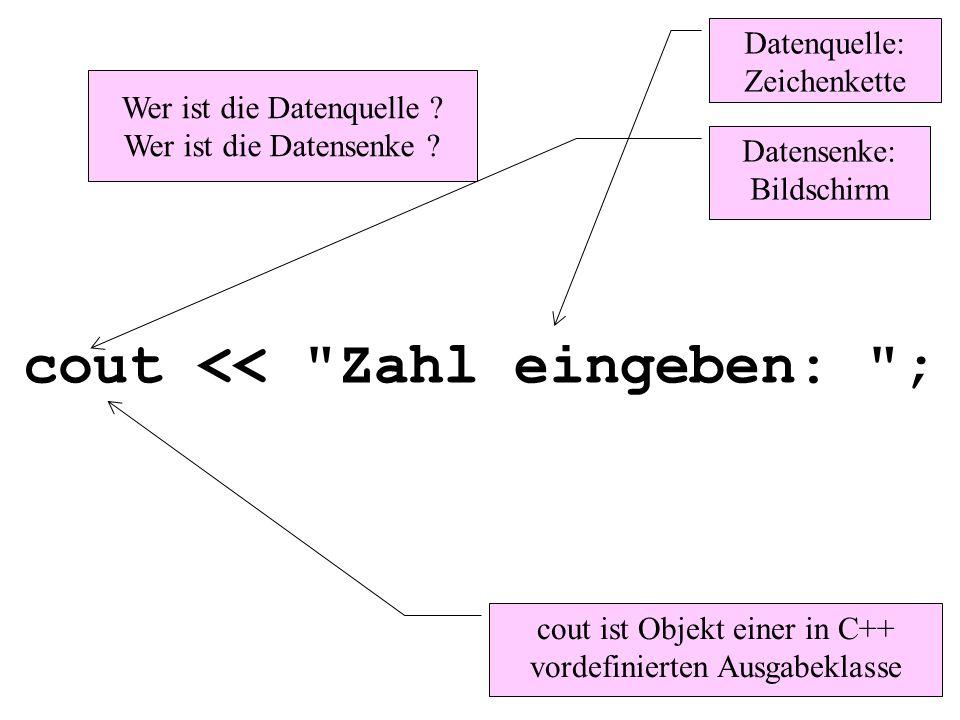 cout << Zahl eingeben: ; Datenquelle: Zeichenkette Datensenke: Bildschirm Wer ist die Datenquelle .