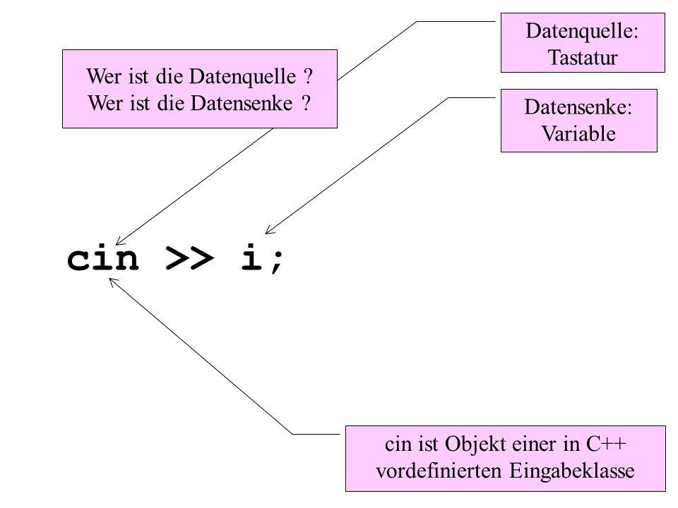 cin >> i; Datenquelle: Tastatur Datensenke: Variable Wer ist die Datenquelle ? Wer ist die Datensenke ? cin ist Objekt einer in C++ vordefinierten Ein
