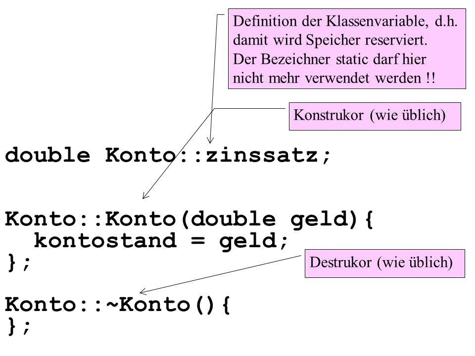 double Konto::zinssatz; Konto::Konto(double geld){ kontostand = geld; }; Konto::~Konto(){ }; Definition der Klassenvariable, d.h.