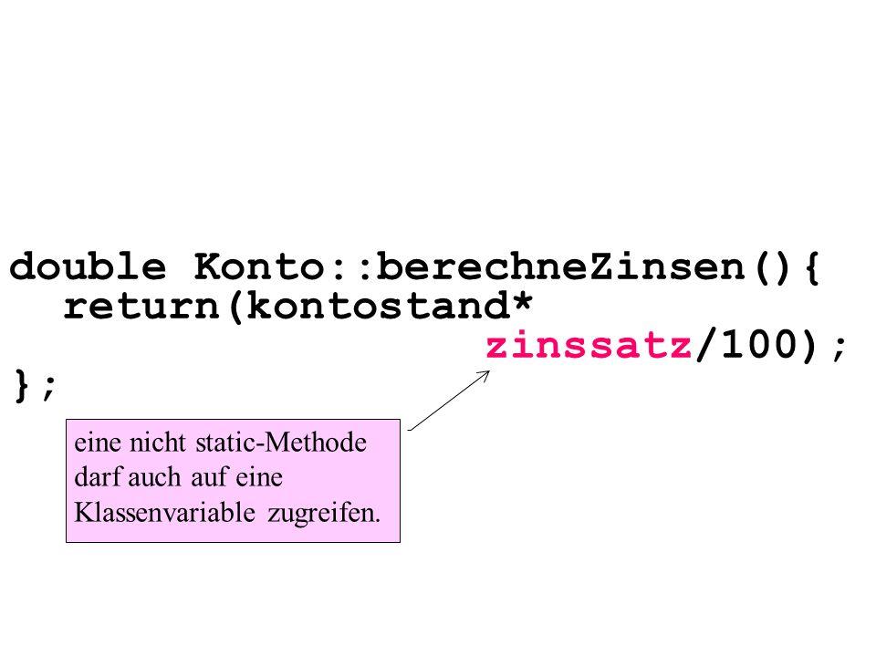 double Konto::berechneZinsen(){ return(kontostand* zinssatz/100); }; eine nicht static-Methode darf auch auf eine Klassenvariable zugreifen.