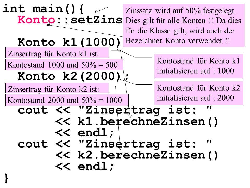 int main(){ Konto::setZinssatz(50); Konto k1(1000); Konto k2(2000); cout << Zinsertrag ist: << k1.berechneZinsen() << endl; cout << Zinsertrag ist: << k2.berechneZinsen() << endl; } Zinssatz wird auf 50% festgelegt.