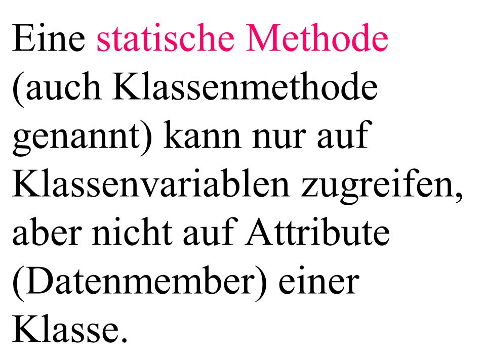 Eine statische Methode (auch Klassenmethode genannt) kann nur auf Klassenvariablen zugreifen, aber nicht auf Attribute (Datenmember) einer Klasse.