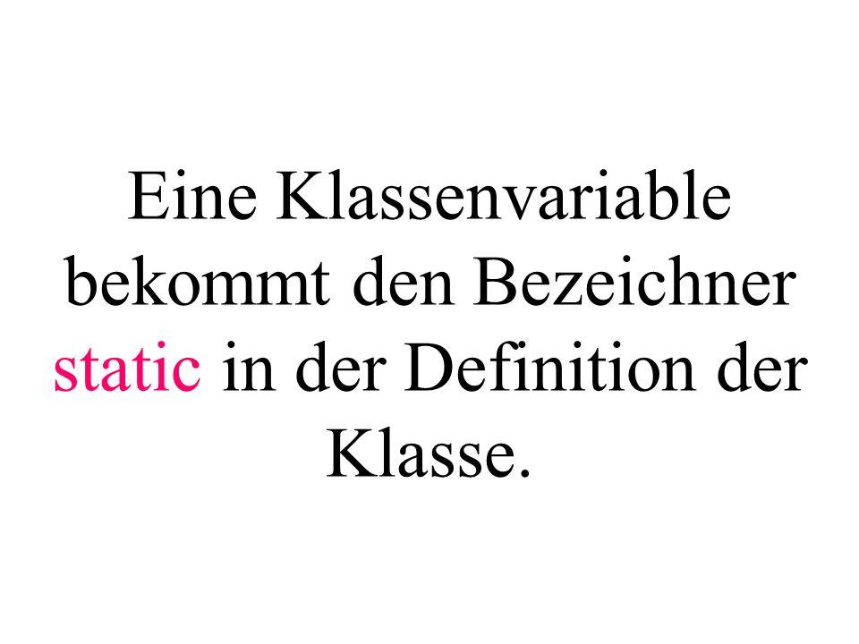 Eine Klassenvariable bekommt den Bezeichner static in der Definition der Klasse.
