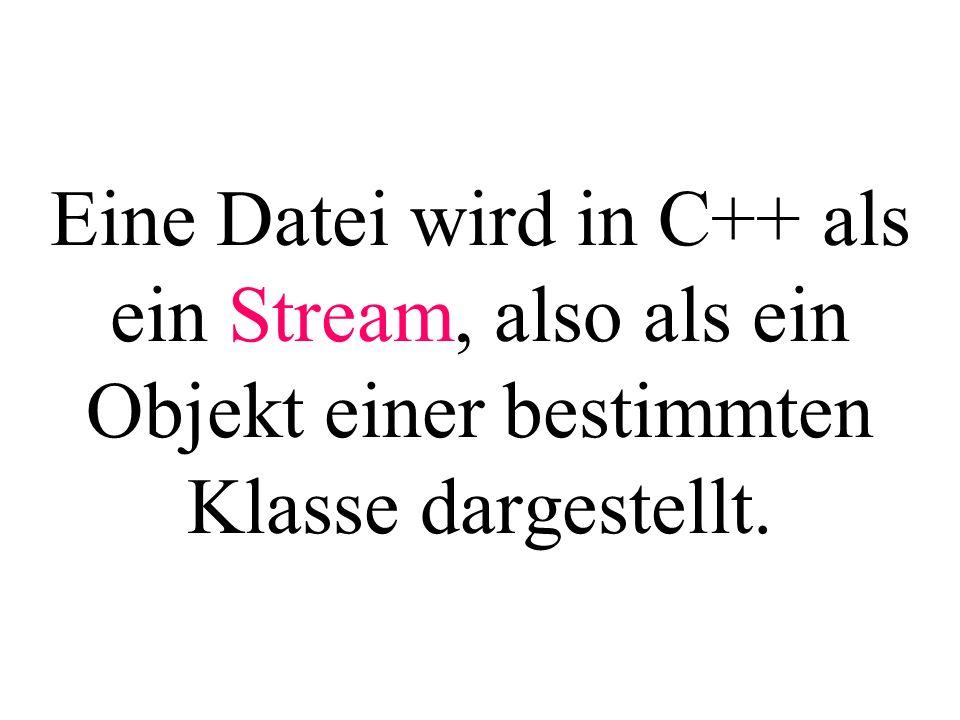 Eine Datei wird in C++ als ein Stream, also als ein Objekt einer bestimmten Klasse dargestellt.