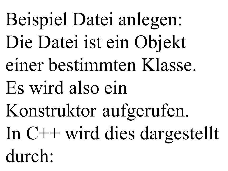 Beispiel Datei anlegen: Die Datei ist ein Objekt einer bestimmten Klasse.