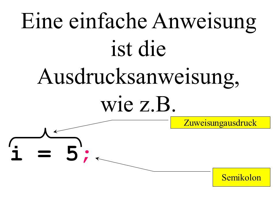 Eine einfache Anweisung ist die Ausdrucksanweisung, wie z.B. i = 5; Zuweisungausdruck Semikolon