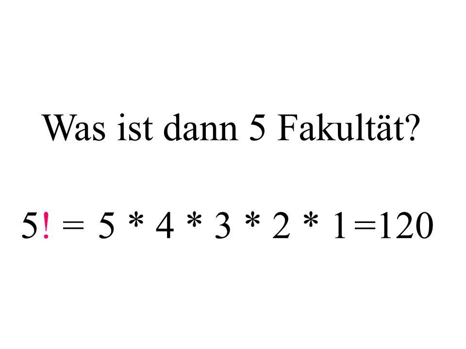 Was ist dann 5 Fakultät? 5! = 5 * 4 * 3 * 2 * 1=120