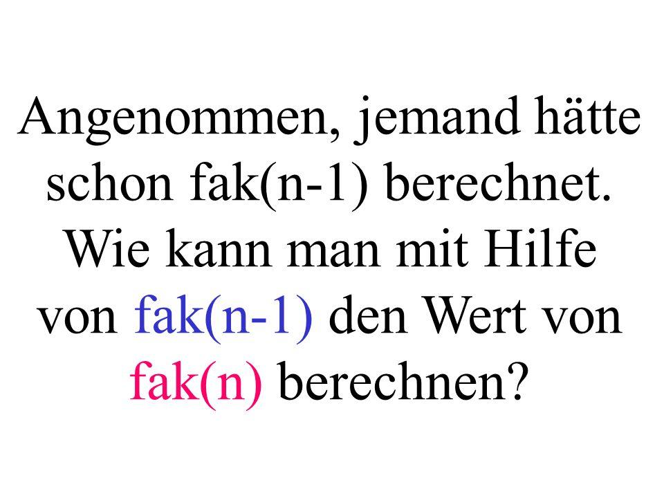 Angenommen, jemand hätte schon fak(n-1) berechnet. Wie kann man mit Hilfe von fak(n-1) den Wert von fak(n) berechnen?