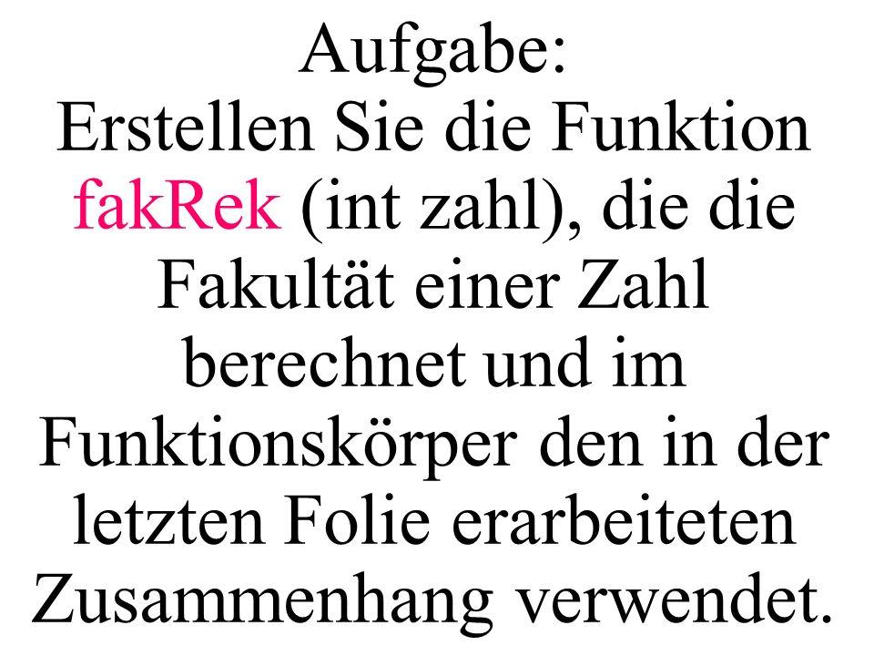 Aufgabe: Erstellen Sie die Funktion fakRek (int zahl), die die Fakultät einer Zahl berechnet und im Funktionskörper den in der letzten Folie erarbeite