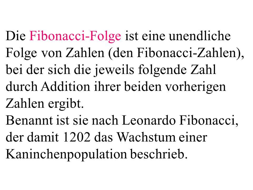 Die Fibonacci-Folge ist eine unendliche Folge von Zahlen (den Fibonacci-Zahlen), bei der sich die jeweils folgende Zahl durch Addition ihrer beiden vo
