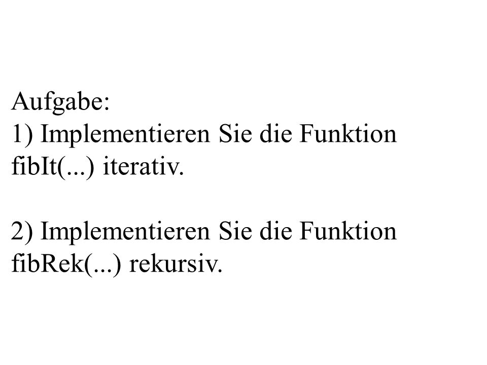 Aufgabe: 1) Implementieren Sie die Funktion fibIt(...) iterativ. 2) Implementieren Sie die Funktion fibRek(...) rekursiv.