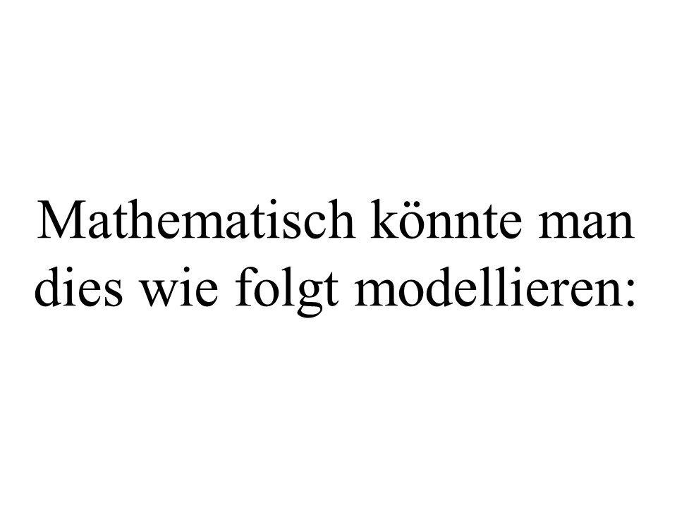 Mathematisch könnte man dies wie folgt modellieren: