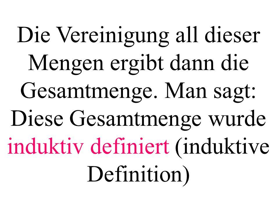 Die Vereinigung all dieser Mengen ergibt dann die Gesamtmenge. Man sagt: Diese Gesamtmenge wurde induktiv definiert (induktive Definition)