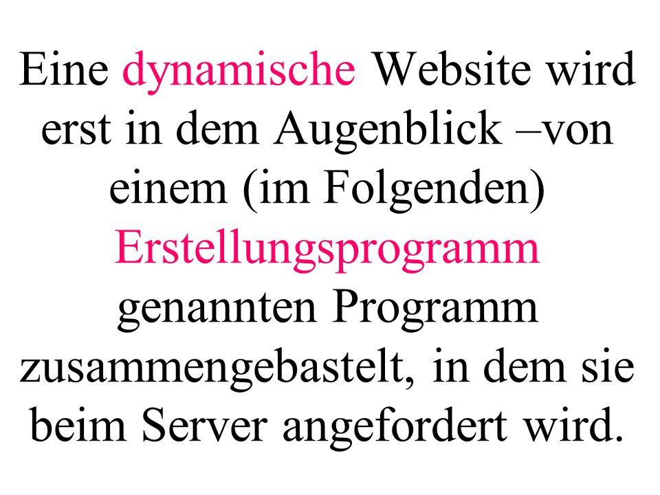 Eine dynamische Website wird erst in dem Augenblick –von einem (im Folgenden) Erstellungsprogramm genannten Programm zusammengebastelt, in dem sie bei