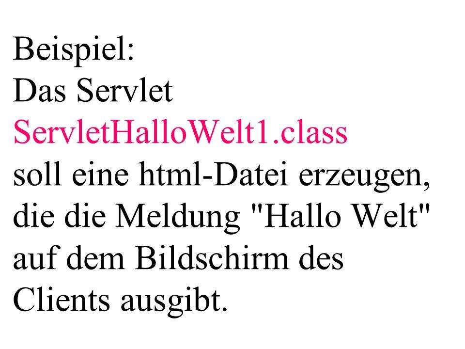 Beispiel: Das Servlet ServletHalloWelt1.class soll eine html-Datei erzeugen, die die Meldung