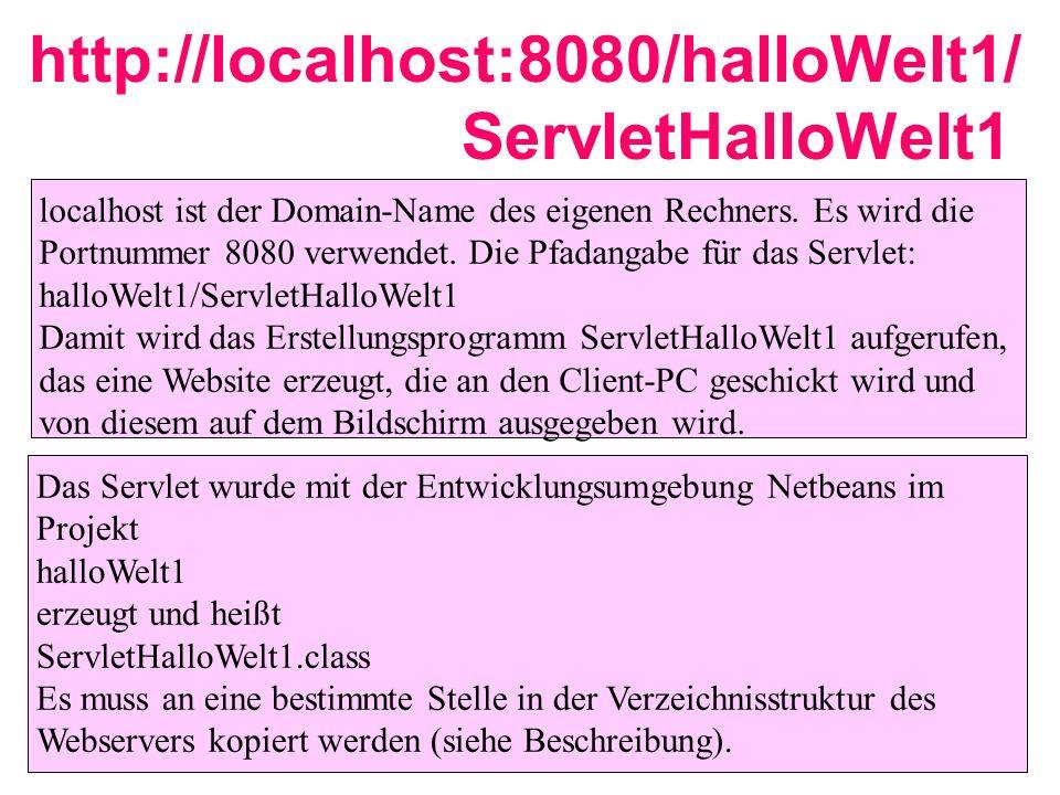 http://localhost:8080/halloWelt1/ ServletHalloWelt1 localhost ist der Domain-Name des eigenen Rechners. Es wird die Portnummer 8080 verwendet. Die Pfa