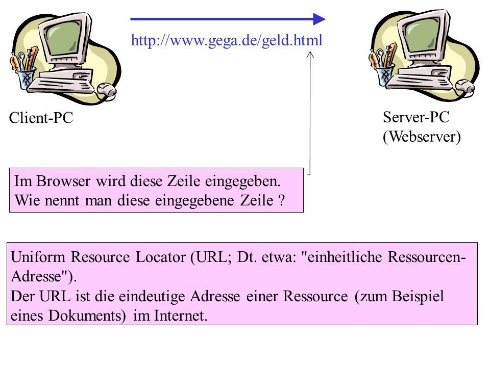 http://www.gega.de/geld.html Im Browser wird diese Zeile eingegeben. Wie nennt man diese eingegebene Zeile ? Client-PC Server-PC (Webserver) Uniform R