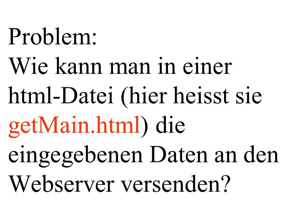 Problem: Wie kann man in einer html-Datei (hier heisst sie getMain.html) die eingegebenen Daten an den Webserver versenden?