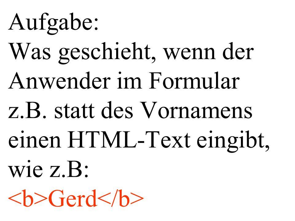 Aufgabe: Was geschieht, wenn der Anwender im Formular z.B. statt des Vornamens einen HTML-Text eingibt, wie z.B: Gerd