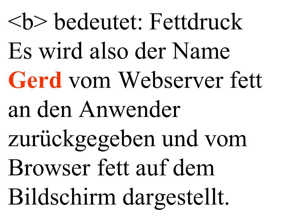 bedeutet: Fettdruck Es wird also der Name Gerd vom Webserver fett an den Anwender zurückgegeben und vom Browser fett auf dem Bildschirm dargestellt.