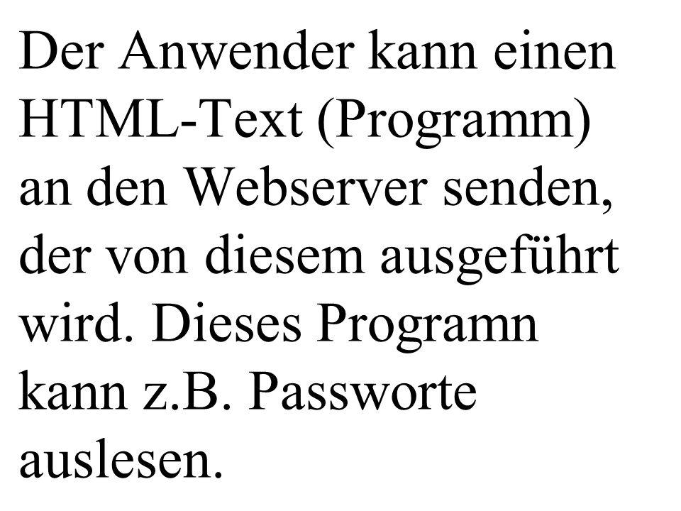 Der Anwender kann einen HTML-Text (Programm) an den Webserver senden, der von diesem ausgeführt wird. Dieses Programn kann z.B. Passworte auslesen.