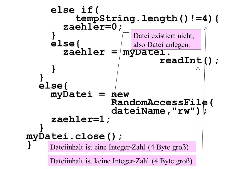 else if( tempString.length()!=4){ zaehler=0; } else{ zaehler = myDatei. readInt(); } else{ myDatei = new RandomAccessFile( dateiName,