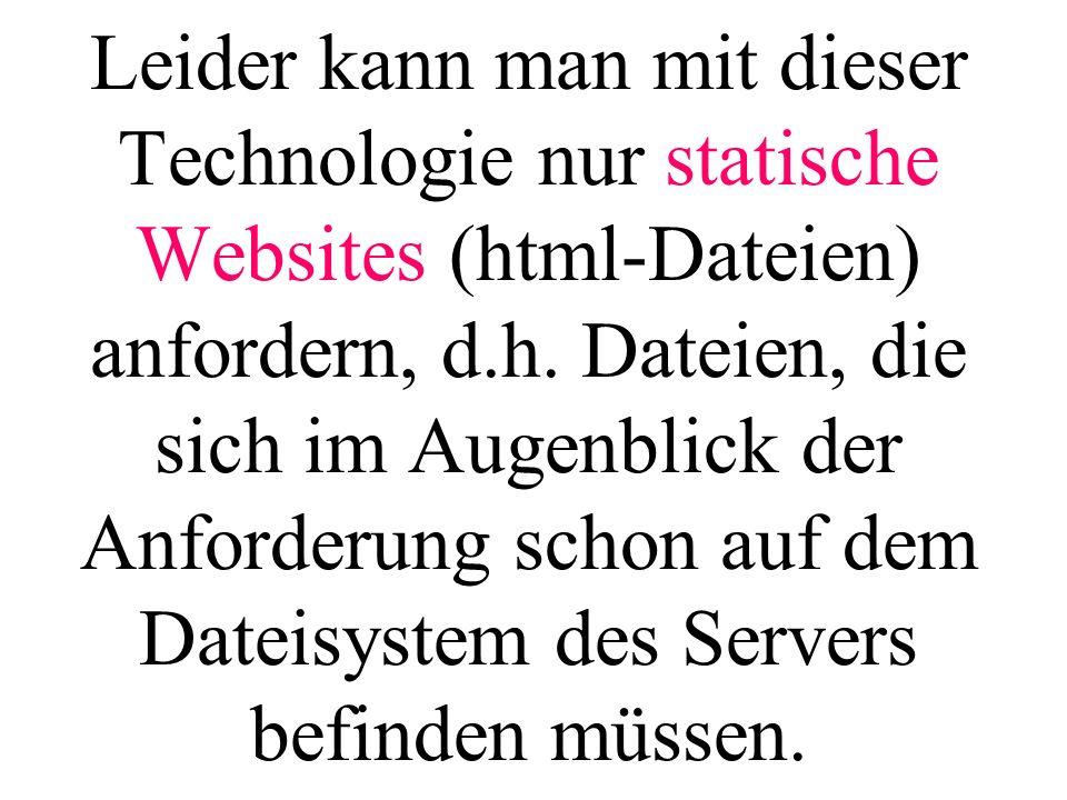 Leider kann man mit dieser Technologie nur statische Websites (html-Dateien) anfordern, d.h. Dateien, die sich im Augenblick der Anforderung schon auf