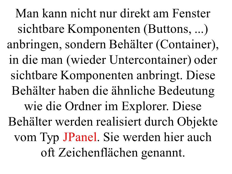 Man kann nicht nur direkt am Fenster sichtbare Komponenten (Buttons,...) anbringen, sondern Behälter (Container), in die man (wieder Untercontainer) o