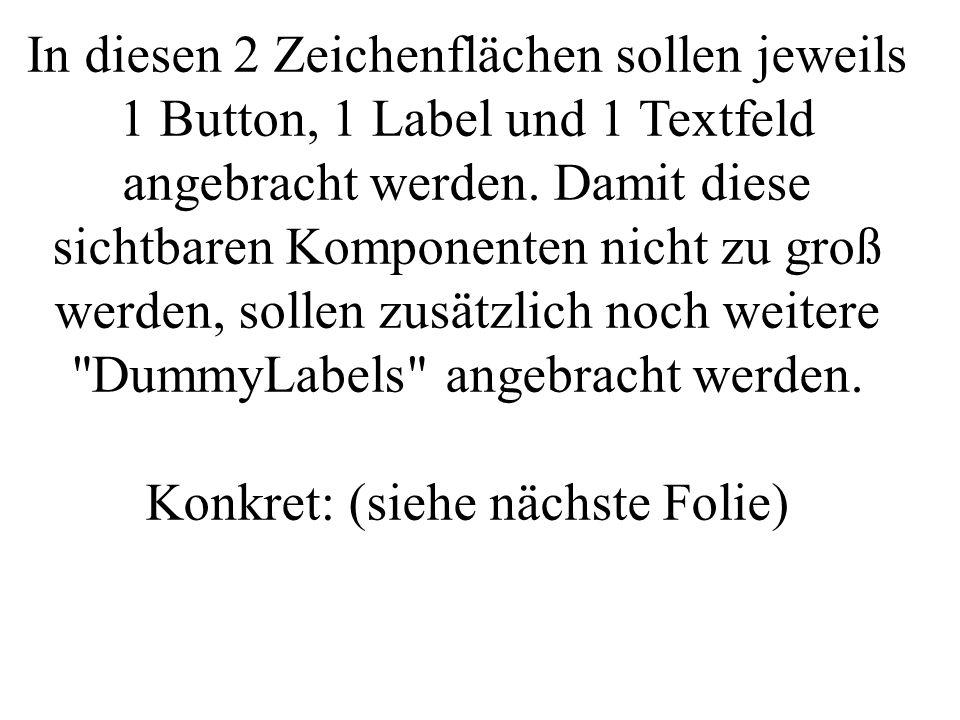 In diesen 2 Zeichenflächen sollen jeweils 1 Button, 1 Label und 1 Textfeld angebracht werden. Damit diese sichtbaren Komponenten nicht zu groß werden,