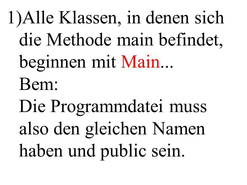 1)Alle Klassen, in denen sich die Methode main befindet, beginnen mit Main... Bem: Die Programmdatei muss also den gleichen Namen haben und public sei