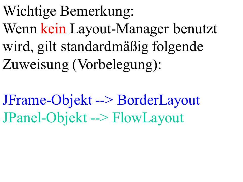 Wichtige Bemerkung: Wenn kein Layout-Manager benutzt wird, gilt standardmäßig folgende Zuweisung (Vorbelegung): JFrame-Objekt --> BorderLayout JPanel-