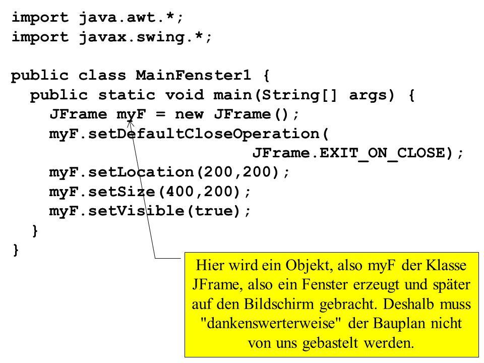 import java.awt.*; import javax.swing.*; public class MainFenster1 { public static void main(String[] args) { JFrame myF = new JFrame(); myF.setDefaul