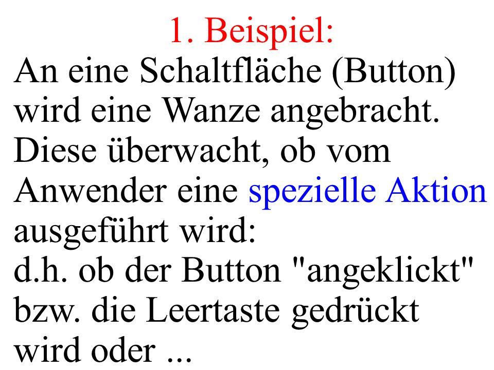 1. Beispiel: An eine Schaltfläche (Button) wird eine Wanze angebracht. Diese überwacht, ob vom Anwender eine spezielle Aktion ausgeführt wird: d.h. ob