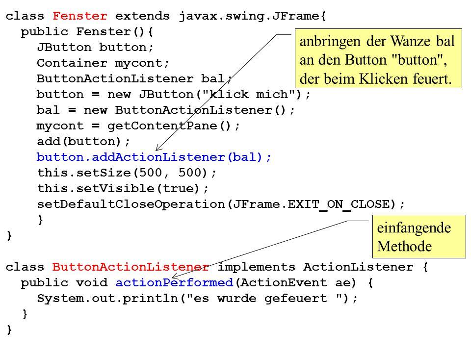 class Fenster extends javax.swing.JFrame{ public Fenster(){ JButton button; Container mycont; ButtonActionListener bal; button = new JButton( klick mich ); bal = new ButtonActionListener(); mycont = getContentPane(); add(button); button.addActionListener(bal); this.setSize(500, 500); this.setVisible(true); setDefaultCloseOperation(JFrame.EXIT_ON_CLOSE); } class ButtonActionListener implements ActionListener { public void actionPerformed(ActionEvent ae) { System.out.println( es wurde gefeuert ); } einfangende Methode anbringen der Wanze bal an den Button button , der beim Klicken feuert.