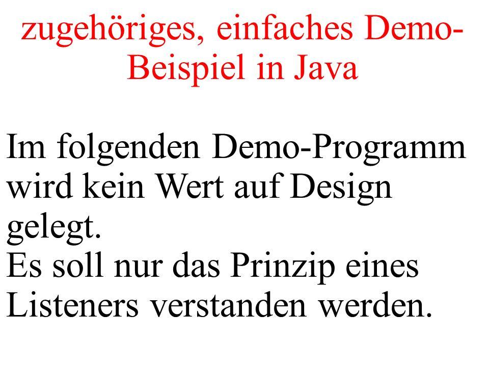zugehöriges, einfaches Demo- Beispiel in Java Im folgenden Demo-Programm wird kein Wert auf Design gelegt. Es soll nur das Prinzip eines Listeners ver