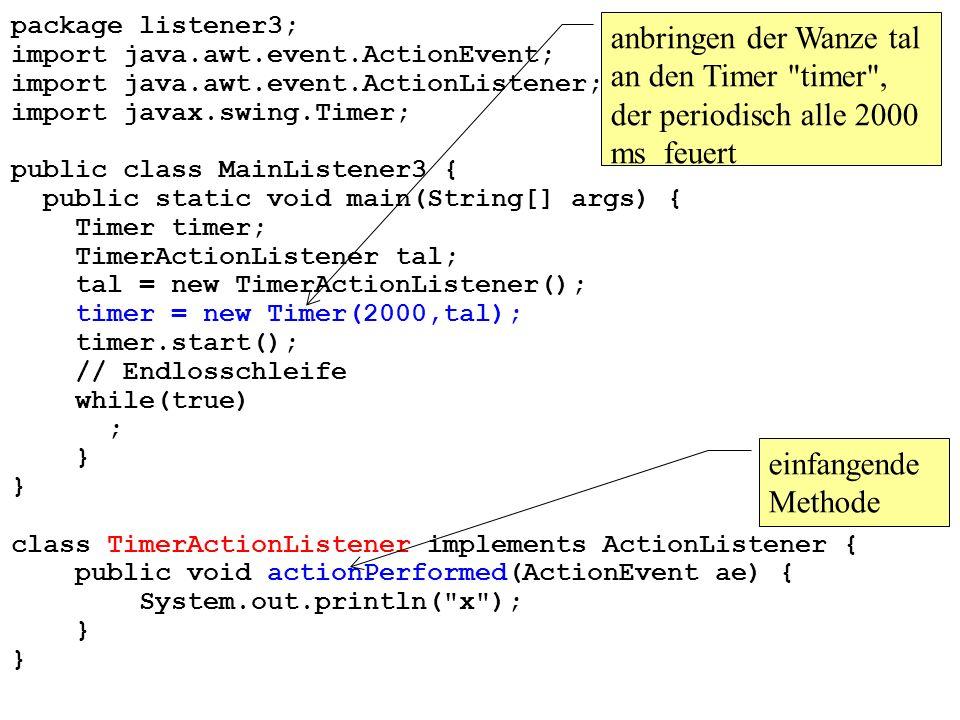 package listener3; import java.awt.event.ActionEvent; import java.awt.event.ActionListener; import javax.swing.Timer; public class MainListener3 { public static void main(String[] args) { Timer timer; TimerActionListener tal; tal = new TimerActionListener(); timer = new Timer(2000,tal); timer.start(); // Endlosschleife while(true) ; } class TimerActionListener implements ActionListener { public void actionPerformed(ActionEvent ae) { System.out.println( x ); } einfangende Methode anbringen der Wanze tal an den Timer timer , der periodisch alle 2000 ms feuert