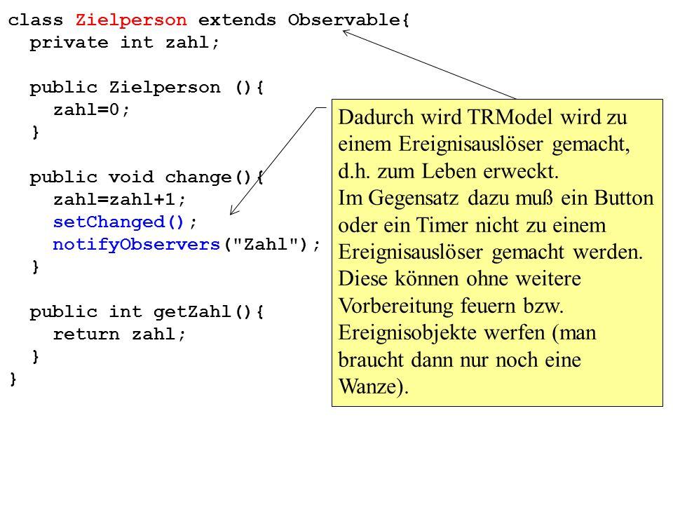 class Zielperson extends Observable{ private int zahl; public Zielperson (){ zahl=0; } public void change(){ zahl=zahl+1; setChanged(); notifyObservers( Zahl ); } public int getZahl(){ return zahl; } Dadurch wird TRModel wird zu einem Ereignisauslöser gemacht, d.h.