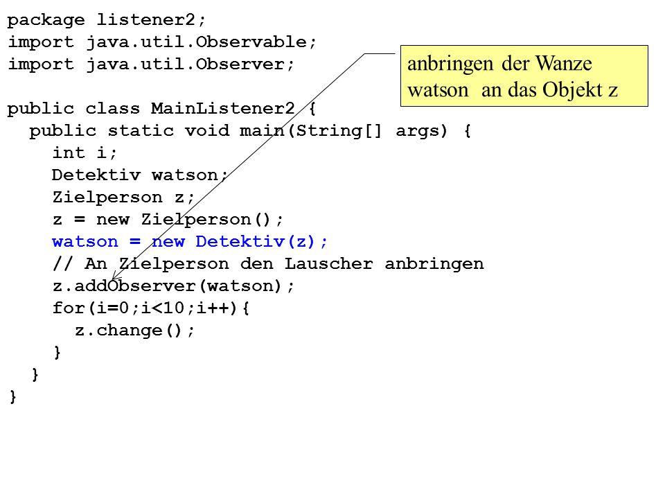 package listener2; import java.util.Observable; import java.util.Observer; public class MainListener2 { public static void main(String[] args) { int i; Detektiv watson; Zielperson z; z = new Zielperson(); watson = new Detektiv(z); // An Zielperson den Lauscher anbringen z.addObserver(watson); for(i=0;i<10;i++){ z.change(); } anbringen der Wanze watson an das Objekt z