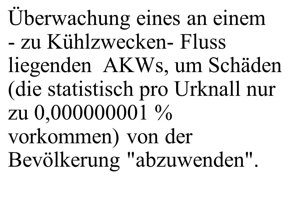 Überwachung eines an einem - zu Kühlzwecken- Fluss liegenden AKWs, um Schäden (die statistisch pro Urknall nur zu 0,000000001 % vorkommen) von der Bevölkerung abzuwenden .