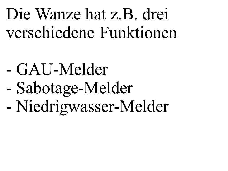 Die Wanze hat z.B. drei verschiedene Funktionen - GAU-Melder - Sabotage-Melder - Niedrigwasser-Melder