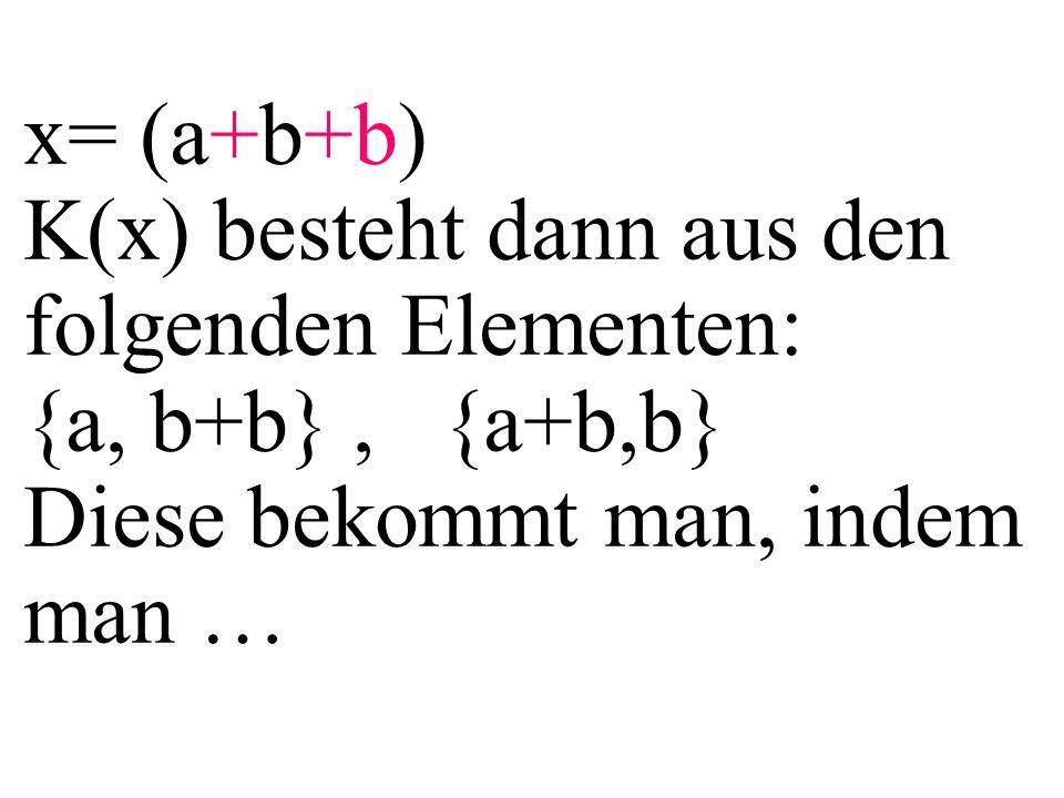 x= (a+b+b) K(x) besteht dann aus den folgenden Elementen: {a, b+b}, {a+b,b} Diese bekommt man, indem man …