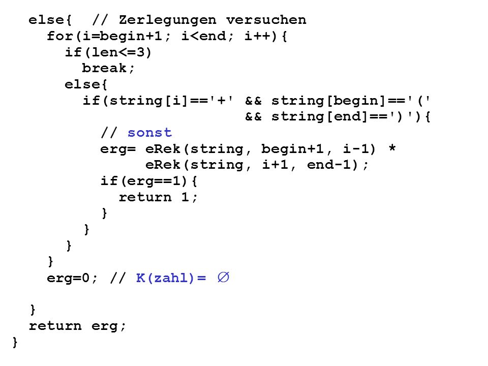 else{ // Zerlegungen versuchen for(i=begin+1; i<end; i++){ if(len<=3) break; else{ if(string[i]== + && string[begin]== ( && string[end]== ) ){ // sonst erg= eRek(string, begin+1, i-1) * eRek(string, i+1, end-1); if(erg==1){ return 1; } erg=0; // K(zahl)= } return erg; }