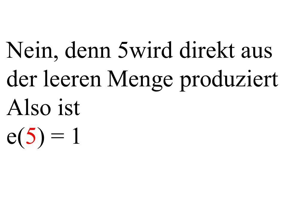 Nein, denn 5wird direkt aus der leeren Menge produziert Also ist e(5) = 1