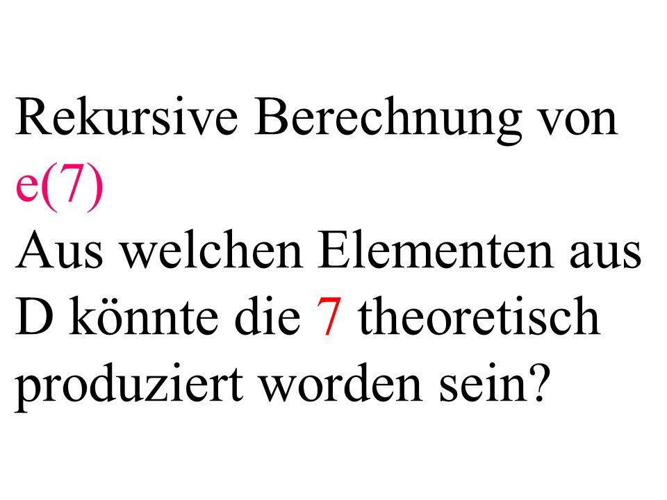 Rekursive Berechnung von e(7) Aus welchen Elementen aus D könnte die 7 theoretisch produziert worden sein?