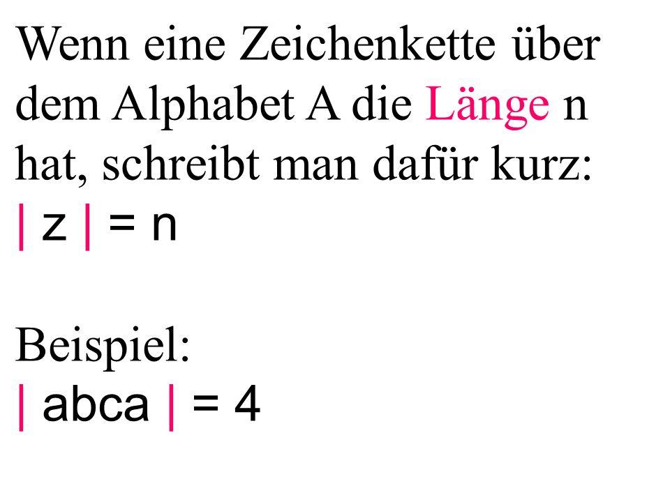 Wenn eine Zeichenkette über dem Alphabet A die Länge n hat, schreibt man dafür kurz: | z | = n Beispiel: | abca | = 4