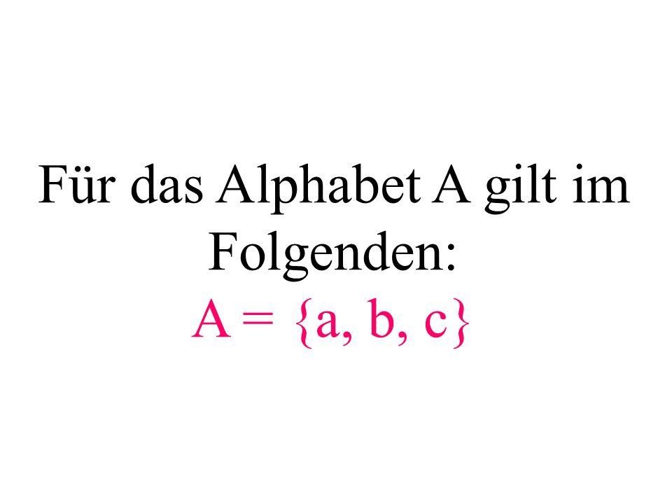 Für das Alphabet A gilt im Folgenden: A = {a, b, c}